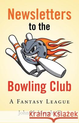 Newsletters to the Bowling Club: A Fantasy League John H., II Murphy 9781480897625