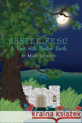 Castle Fehn: A Visit with Mother Earth Mary Jeffredo 9781480950894