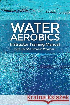 Water Aerobics Instructor Training Manual with Specific Exercise Programs Rob Thomason 9781480972827