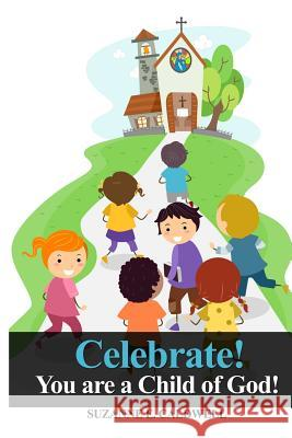 Celebrate!: You Are a Child of God! Suzanne E. Caldwell 9781480983618