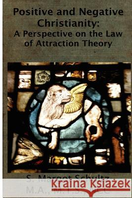 Positive & Negative Christianity: A Perspective on the Law of Attraction Theory S. Margot Schultz 9781481071949