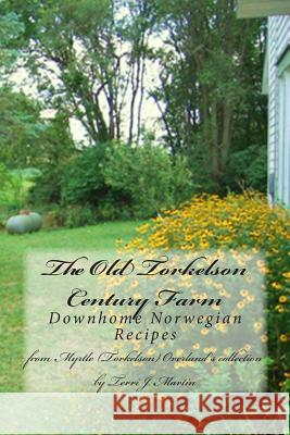 The Old Torkelson Century Farm: Downhome Norwegian Recipes Terri J. Martin 9781481073332