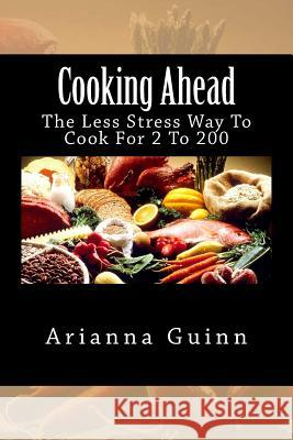 Cooking Ahead: The Less Stress Way to Cook for 2 to 200 Arianna Guinn 9781481088800