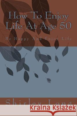 How to Enjoy Life at Age 50: Be Happy and Enjoy Life Mrs Shirley Ann Long 9781481108737