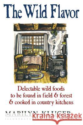 The Wild Flavor: Delectable Wild Foods to Be Found in Field & Forest & Cooked in Country Kitchens Marilyn Kluger 9781481134125