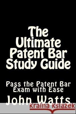 The Ultimate Patent Bar Study Guide: Pass the Patent Bar Exam with Ease John Watt 9781481146470