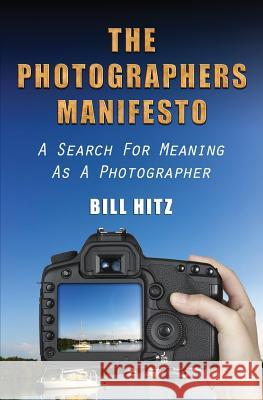 The Photographers Manifesto: A Search for Meaning as a Photographer MR Bill Hitz 9781481167383