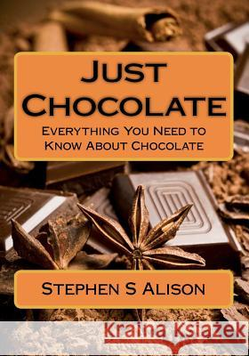 Just Chocolate: Everything You Need to Know about Chocolate MR Stephen S. Alison 9781481179447