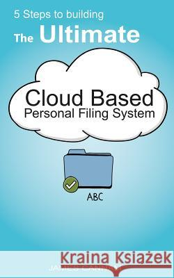5 Steps to Building the Ultimate Cloud Based Personal Filing System MR James Cannam 9781481205306