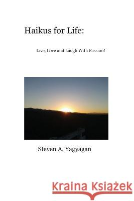 Haikus for Life: Live, Love and Laugh with Passion Steven A. Yagyagan 9781481230650