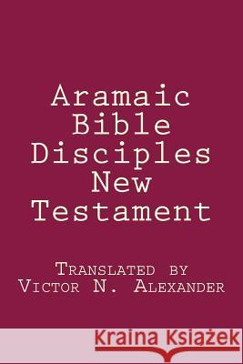 Aramaic Bible: Disciples New Testament Victor N. Alexander 9781481237239
