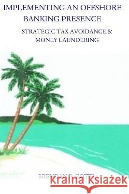 Implementing an Offshore Banking Presence: Strategic Tax Avoidance and Money Laundering MR Brendan Zottl 9781481299558