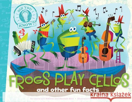 Frogs Play Cellos: And Other Fun Facts Laura Lyn Disiena Hannah Eliot Pete Oswald 9781481414265