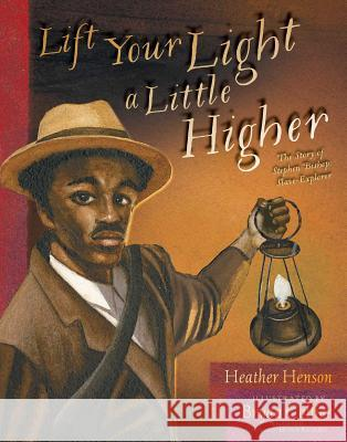Lift Your Light a Little Higher: The Story of Stephen Bishop: Slave-Explorer Heather Henson Bryan Collier 9781481420952