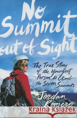 No Summit Out of Sight: The True Story of the Youngest Person to Climb the Seven Summits Jordan Romero Linda LeBlanc 9781481432764