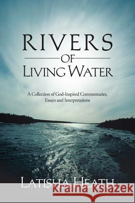 Rivers of Living Water: A Collection of God-Inspired Commentaries, Essays and Interpretations Latisha Heath 9781481735766