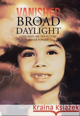 Vanished in Broad Daylight : Children are the Future Never Forget Mark a. Bingaman 9781481743709