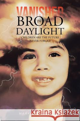 Vanished in Broad Daylight : Children are the Future Never Forget Mark a. Bingaman 9781481743716