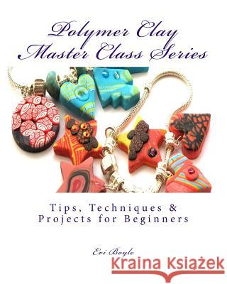 Polymer Clay Master Class Series: Techniques and Tips Evi Boyle 9781481811736