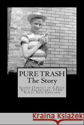 Pure Trash: The Story: Shawn Daniels in a Poor Boy's Adventure: 1950s Rural New England Bette a. Stevens 9781481824446