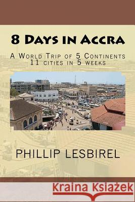 8 Days in Accra: A World Trip of 5 Continents Phillip Lesbirel 9781481885546