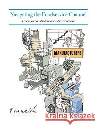 Navigating the Foodservice Channel: A Guide to Understanding the Foodservice Business Dave Dewalt Drew Chicone 9781481943529