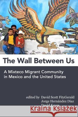 The Wall Between Us: A Mixteco Migrant Community in Mexico and the United States David Scott Fitzgerald Jorge Hernande David Keyes 9781481946933