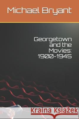 Georgetown and the Movies: 1900-1945 Michael Bryant 9781481955775