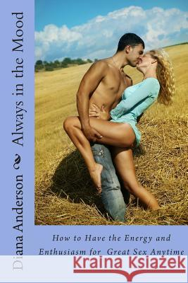 Always in the Mood: How to Have the Energy and Enthusiasm for Great Sex Anytime Diana Anderson 9781481988230