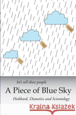Let's Sell These People a Piece of Blue Sky: Hubbard, Dianetics and Scientology MR Jon Atack 9781482023039