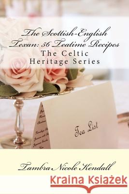 The Scottish-English Texan: 56 Teatime Recipes: The Celtic Heritage Series Tambra Nicole Kendall 9781482043198