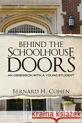 Behind the Schoolhouse Doors: An Obsession with a Young Student Bernard H. Cohen 9781482048315