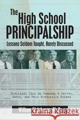The High School Principalship: Lessons Seldom Taught, Rarely Discussed: Practical Tips on Running a Better, Safer, and More Productive School William W. Johnso 9781482065992