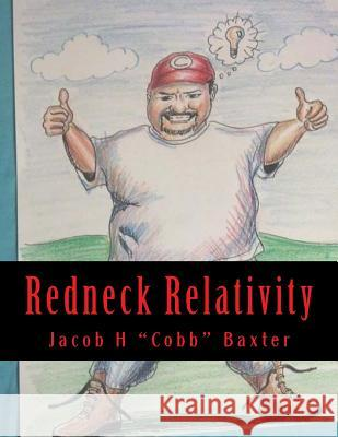 Redneck Relativity: The Hidden Wisdom and Knowledge of the World Around Us as Seen Through the Eyes of a Country Boy Jacob H. Cobb Baxter Scott Easom Dj Strong 9781482323030 Createspace
