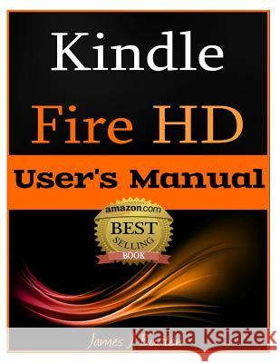 Kindle Fire HD: How to Use Your Tablet with Ease: The Ultimate Guide to Getting Started, Tips, Tricks, Applications and More James J. Burton 9781482323375