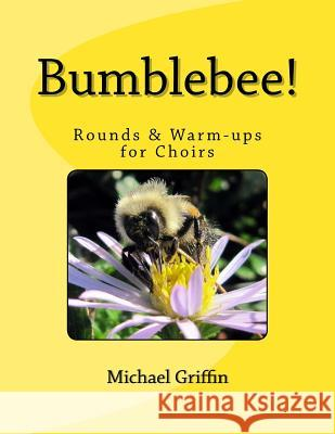 Bumblebee!: Rounds & Warm-Ups for Choirs Michael Griffin 9781482355178
