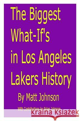 The Biggest What-If's in Los Angeles Lakers History Matt Johnson Brian Johnson 9781482362985