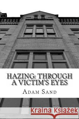 Hazing: Through a Victim's Eyes Adam Sand 9781482392579