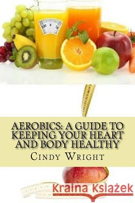 Aerobics: A Guide to Keeping Your Heart and Body Healthy Cindy Wright 9781482512137