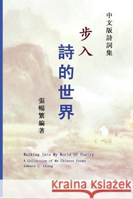 Walking Into My World of Poetry: A Collection of My Chinese Poems (Chinese Edition) Edward C. Chang 9781482575729