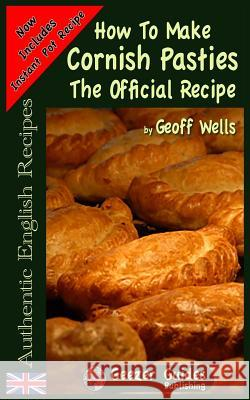 How to Make Cornish Pasties: The Official Recipe Geoff Wells 9781482585599