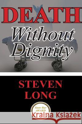 Death Without Dignity: America's Longest and Most Expensive Criminal Trial Steven Long 9781482592474