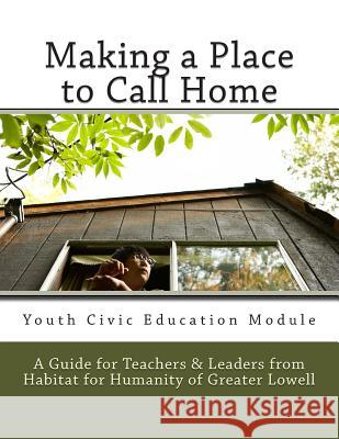 Making a Place to Call Home: A Youth Civic Education Guide for Teachers and Leaders from Habitat for Humanity of Greater Lowell Renee E. Hopkins Habitat for Humanity of Great Committee 9781482617146