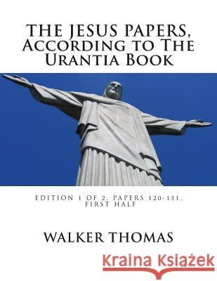 The Jesus Papers, According to the Urantia Book: Edition 1 of 2, Papers 120-151, Pages 1-585 Walker Thomas 9781482622140