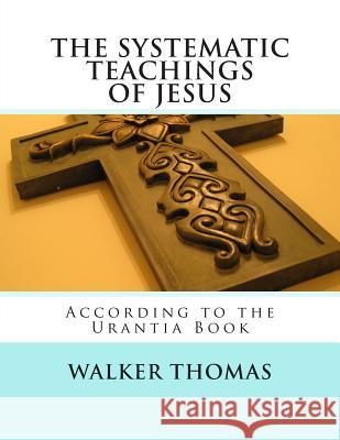 The Systematic Teachings of Jesus: According to the Urantia Book Walker Thomas 9781482624489