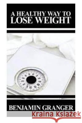 A Healthy Way to Lose Weight Benjamin Granger 9781482625943