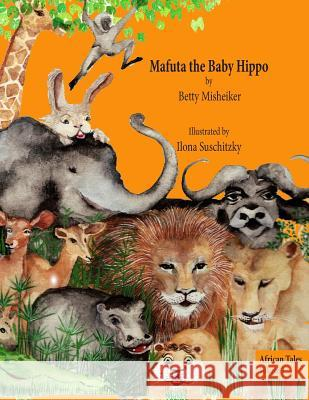 Mafuta the Baby Hippo: This Is a Story about the Importance of Bravery, Loyalty and Kindness Betty Misheiker Ilona Suschitzky Ilona Suschitzky 9781482642209
