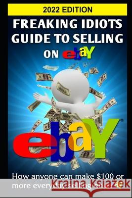 Freaking Idiots Guide to Selling on Ebay: How Anyone Can Make $100 or More Everyday Selling on Ebay Nick Vulich 9781482647723