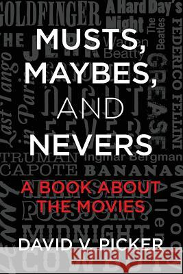 Musts, Maybes, and Nevers: A Book about the Movies David V. Picker 9781482649925