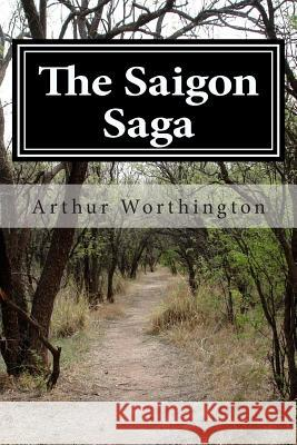 The Saigon Saga Arthur E. Worthington 9781482650372